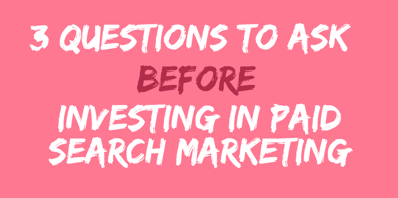 3 Questions to ask before investing in Paid Search Marketing